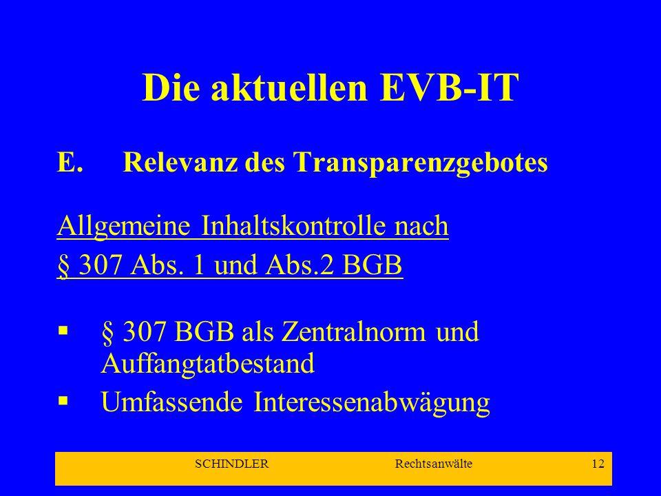 SCHINDLER Rechtsanwälte 12 Die aktuellen EVB-IT E.Relevanz des Transparenzgebotes Allgemeine Inhaltskontrolle nach § 307 Abs. 1 und Abs.2 BGB § 307 BG