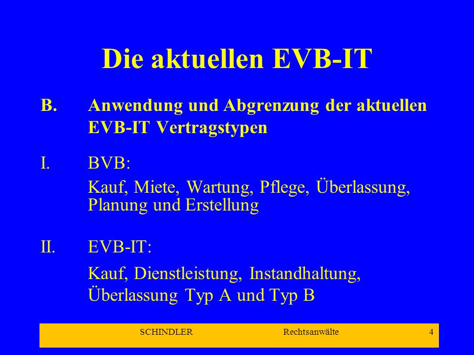 SCHINDLER Rechtsanwälte 4 Die aktuellen EVB-IT B.Anwendung und Abgrenzung der aktuellen EVB-IT Vertragstypen I.BVB: Kauf, Miete, Wartung, Pflege, Über