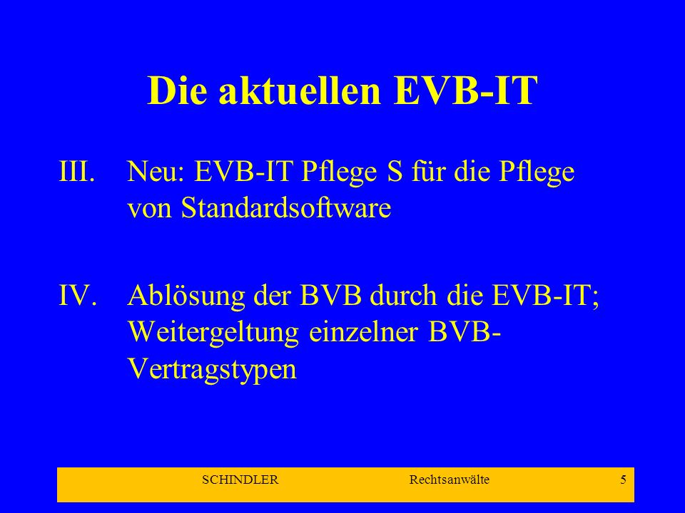 SCHINDLER Rechtsanwälte 6 Die aktuellen EVB-IT C.Weitere geplante EVB-IT Vertragstypen I.Systembeschaffung (2004) II.Pflege I (Pflege von Individualsoftware) III.Miete, Planung, Realisierung, Systembetrieb (Outsourcing, Leasing, ASP)