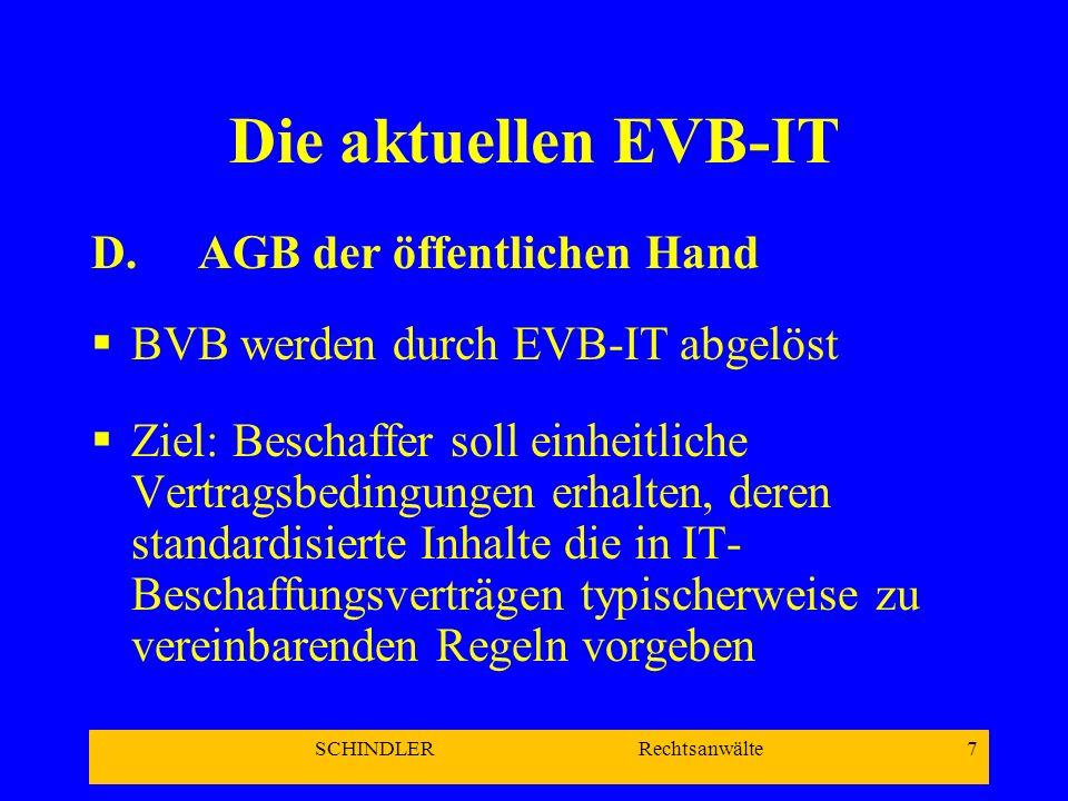 SCHINDLER Rechtsanwälte 7 Die aktuellen EVB-IT D. AGB der öffentlichen Hand BVB werden durch EVB-IT abgelöst Ziel: Beschaffer soll einheitliche Vertra