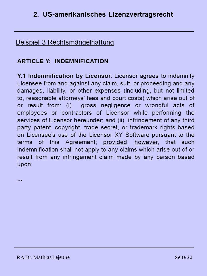 RA Dr. Mathias LejeuneSeite 32 Beispiel 3 Rechtsmängelhaftung 2. US-amerikanisches Lizenzvertragsrecht ARTICLE Y: INDEMNIFICATION Y.1 Indemnification