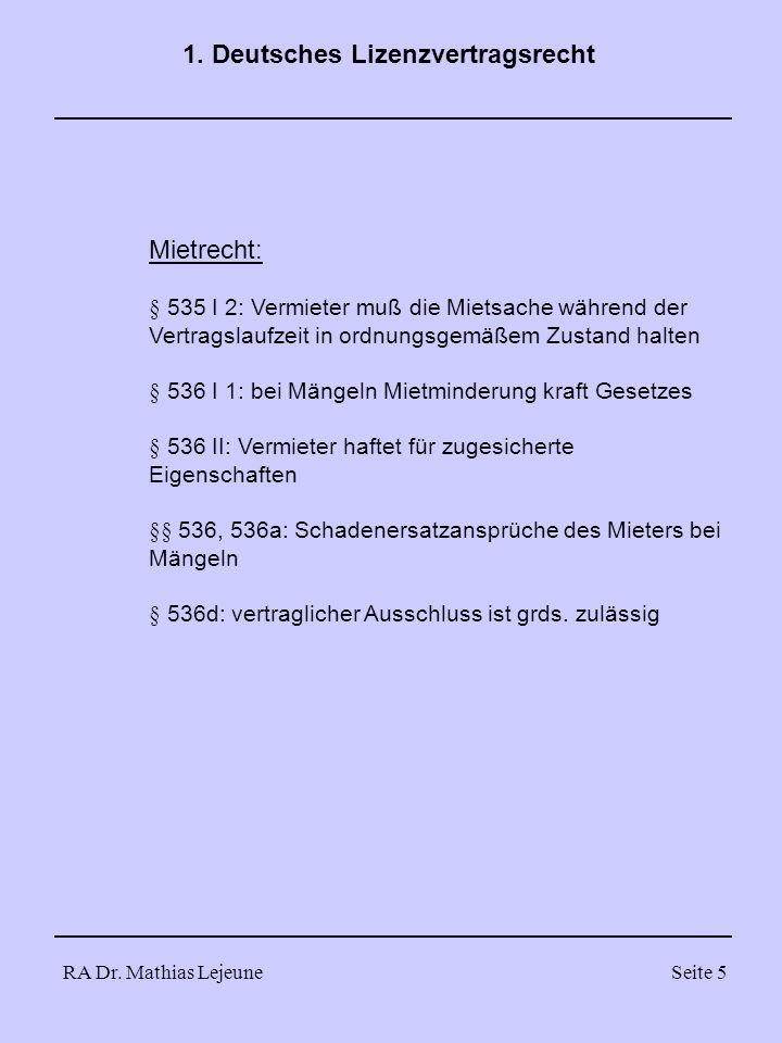 RA Dr. Mathias LejeuneSeite 5 1. Deutsches Lizenzvertragsrecht Mietrecht: § 535 I 2: Vermieter muß die Mietsache während der Vertragslaufzeit in ordnu