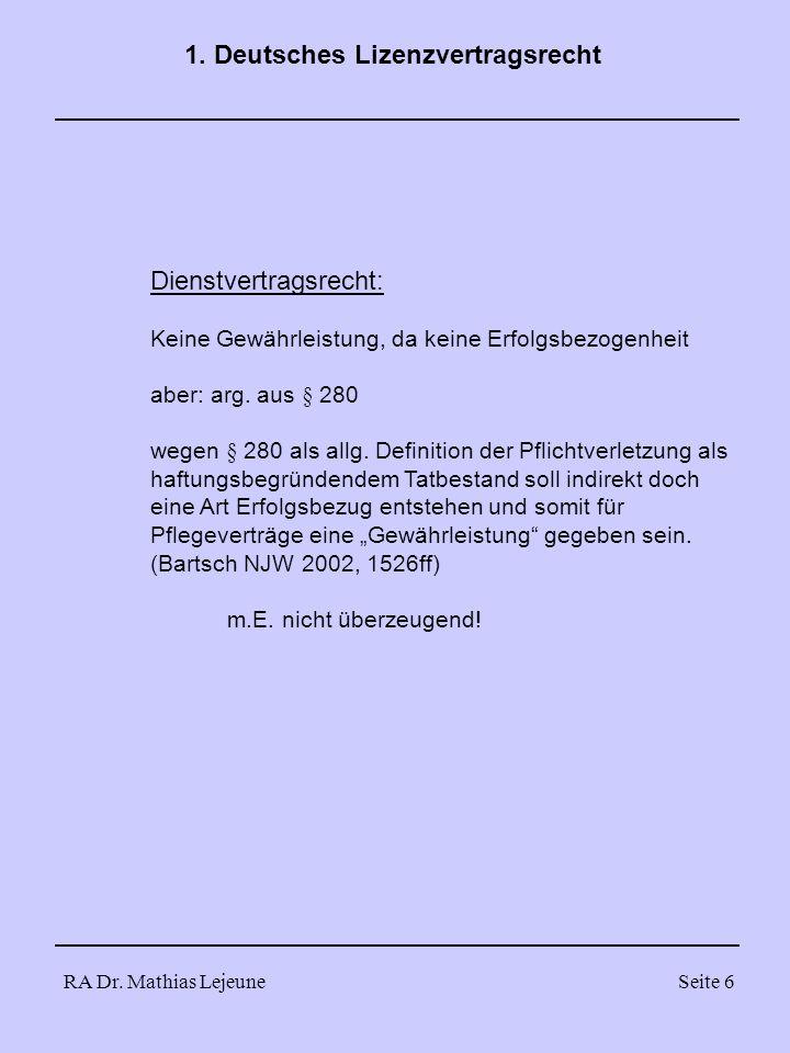 RA Dr. Mathias LejeuneSeite 6 1. Deutsches Lizenzvertragsrecht Dienstvertragsrecht: Keine Gewährleistung, da keine Erfolgsbezogenheit aber: arg. aus §