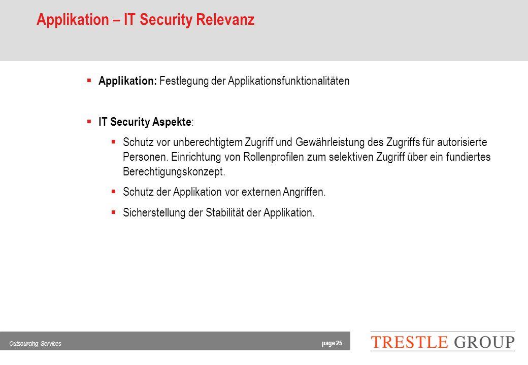 page 25 Outsourcing Services Applikation – IT Security Relevanz Applikation: Festlegung der Applikationsfunktionalitäten IT Security Aspekte : Schutz vor unberechtigtem Zugriff und Gewährleistung des Zugriffs für autorisierte Personen.