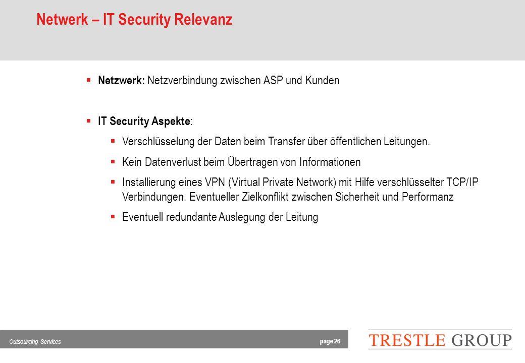 page 26 Outsourcing Services Netwerk – IT Security Relevanz Netzwerk: Netzverbindung zwischen ASP und Kunden IT Security Aspekte : Verschlüsselung der Daten beim Transfer über öffentlichen Leitungen.