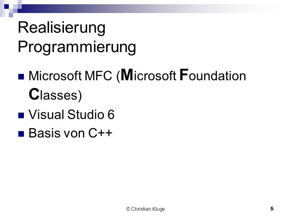 © Christian Kluge5 Realisierung Programmierung Microsoft MFC ( M icrosoft F oundation C lasses) Visual Studio 6 Basis von C++