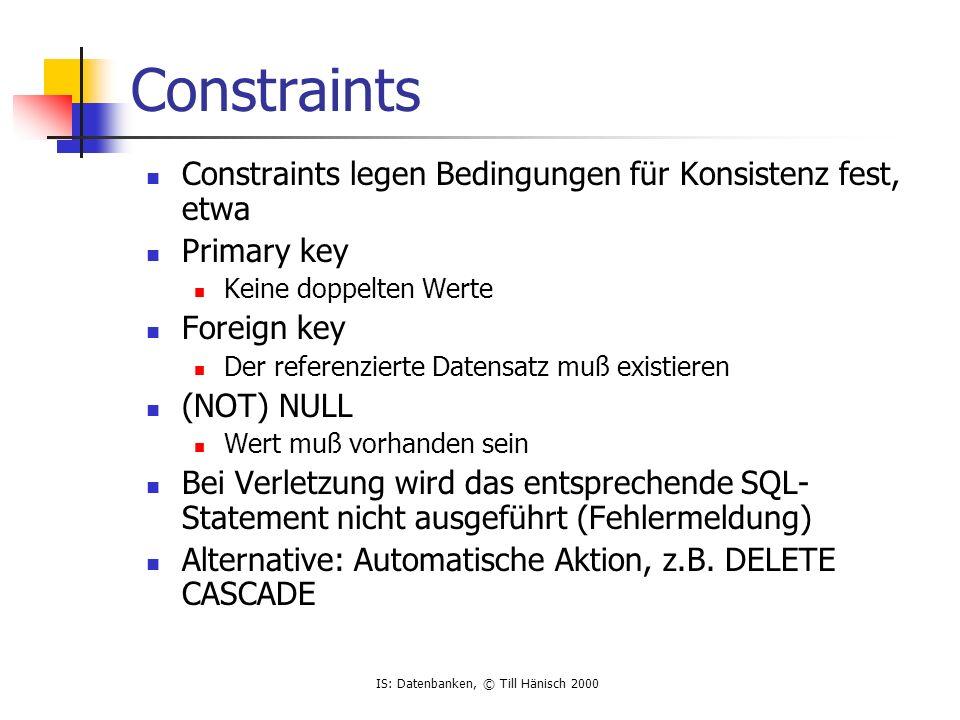 IS: Datenbanken, © Till Hänisch 2000 Constraints Constraints legen Bedingungen für Konsistenz fest, etwa Primary key Keine doppelten Werte Foreign key