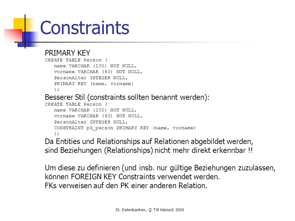 IS: Datenbanken, © Till Hänisch 2000 Constraints PRIMARY KEY CREATE TABLE Person ( name VARCHAR (100) NOT NULL, vorname VARCHAR (40) NOT NULL, PersonA