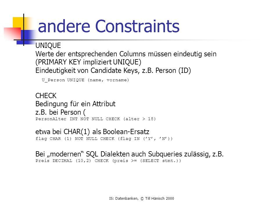 IS: Datenbanken, © Till Hänisch 2000 andere Constraints UNIQUE Werte der entsprechenden Columns müssen eindeutig sein (PRIMARY KEY impliziert UNIQUE)