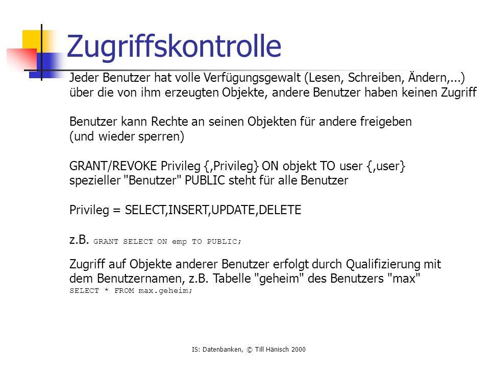 IS: Datenbanken, © Till Hänisch 2000 Zugriffskontrolle Jeder Benutzer hat volle Verfügungsgewalt (Lesen, Schreiben, Ändern,...) über die von ihm erzeu