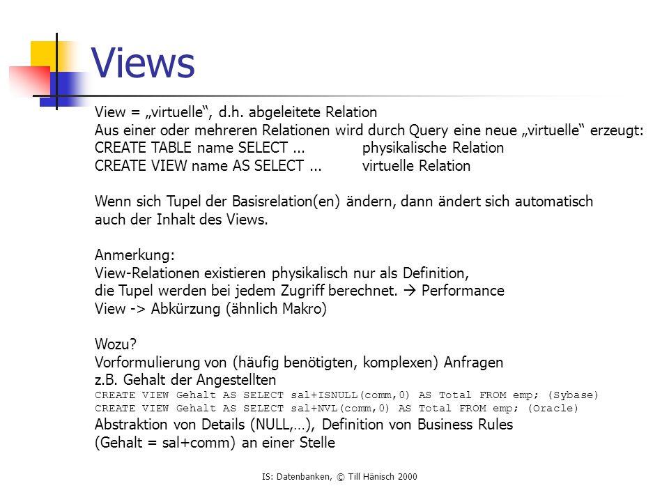 IS: Datenbanken, © Till Hänisch 2000 Views View = virtuelle, d.h. abgeleitete Relation Aus einer oder mehreren Relationen wird durch Query eine neue v