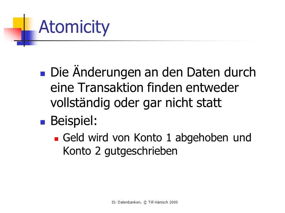 IS: Datenbanken, © Till Hänisch 2000 Consistency Änderungen finden so statt, daß das System konsistent bleibt Beispiele: Kontostand darf nicht kleiner als 0 werden Jede Buchung bezieht sich auf ein existierendes Konto