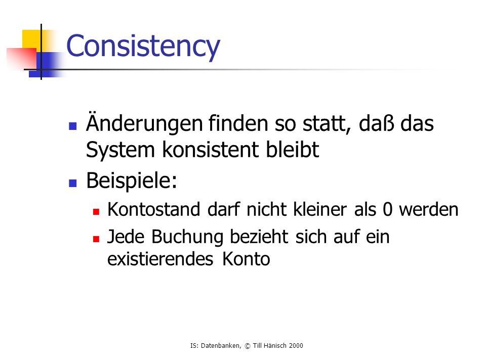 IS: Datenbanken, © Till Hänisch 2000 Consistency Änderungen finden so statt, daß das System konsistent bleibt Beispiele: Kontostand darf nicht kleiner