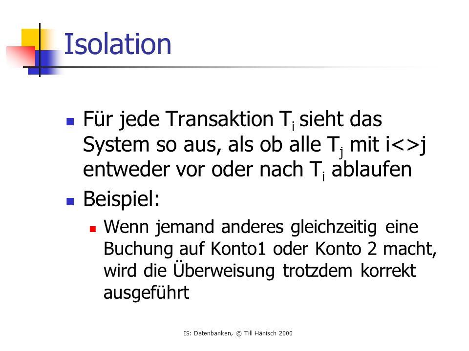 IS: Datenbanken, © Till Hänisch 2000 Durability Wenn eine Transaktion abgeschlossen ist, bleiben die Daten auch bei Abstürzen,...