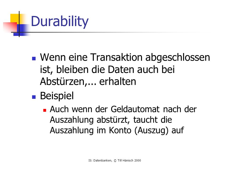 IS: Datenbanken, © Till Hänisch 2000 Durability Wenn eine Transaktion abgeschlossen ist, bleiben die Daten auch bei Abstürzen,... erhalten Beispiel Au