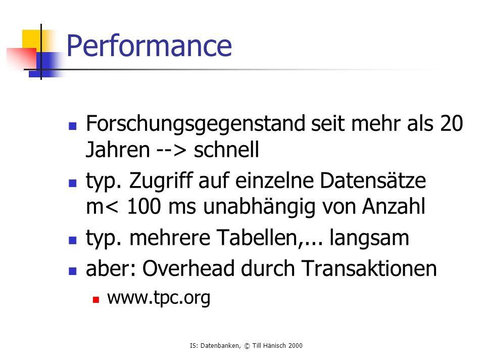 IS: Datenbanken, © Till Hänisch 2000 Performance Forschungsgegenstand seit mehr als 20 Jahren --> schnell typ. Zugriff auf einzelne Datensätze m< 100