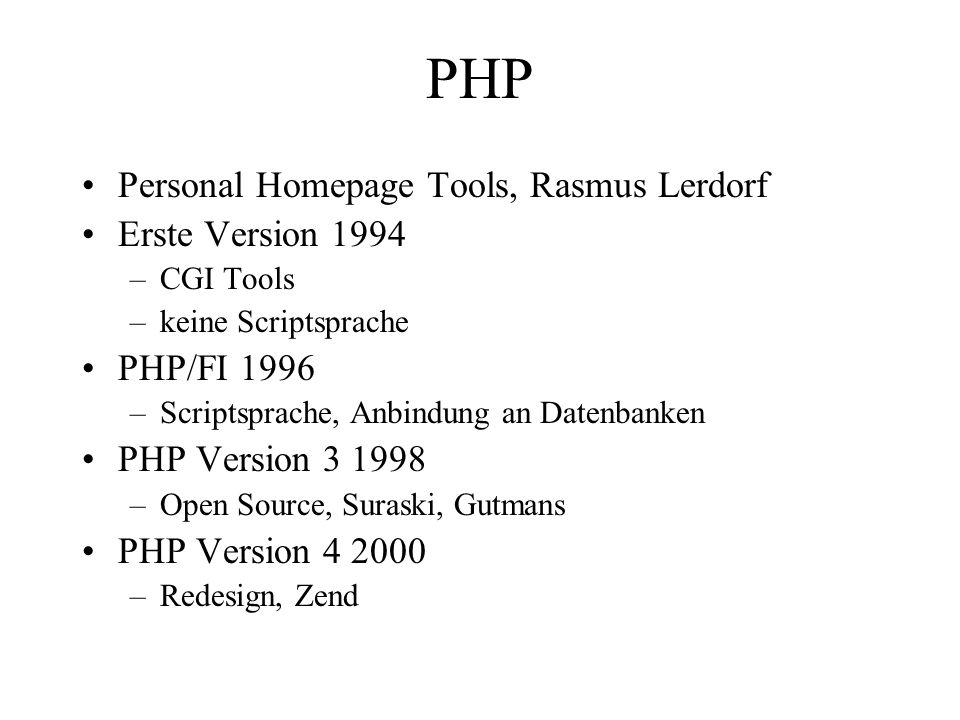 PHP Personal Homepage Tools, Rasmus Lerdorf Erste Version 1994 –CGI Tools –keine Scriptsprache PHP/FI 1996 –Scriptsprache, Anbindung an Datenbanken PHP Version –Open Source, Suraski, Gutmans PHP Version –Redesign, Zend