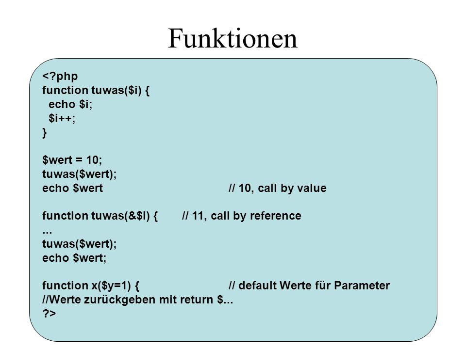 Funktionen < php function tuwas($i) { echo $i; $i++; } $wert = 10; tuwas($wert); echo $wert// 10, call by value function tuwas(&$i) {// 11, call by reference...
