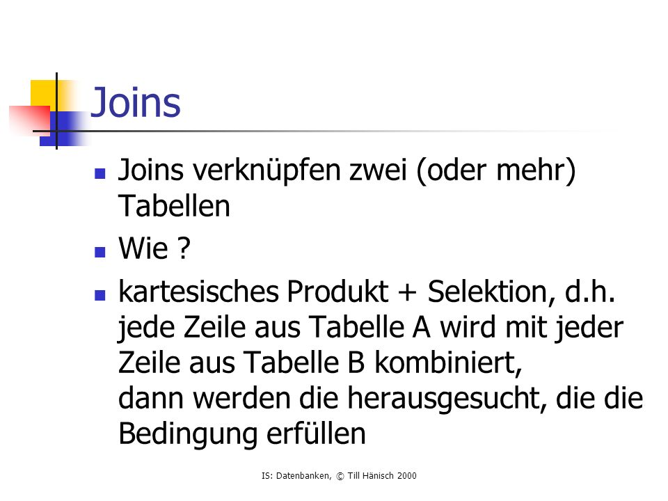IS: Datenbanken, © Till Hänisch 2000 Joins Joins verknüpfen zwei (oder mehr) Tabellen Wie ? kartesisches Produkt + Selektion, d.h. jede Zeile aus Tabe