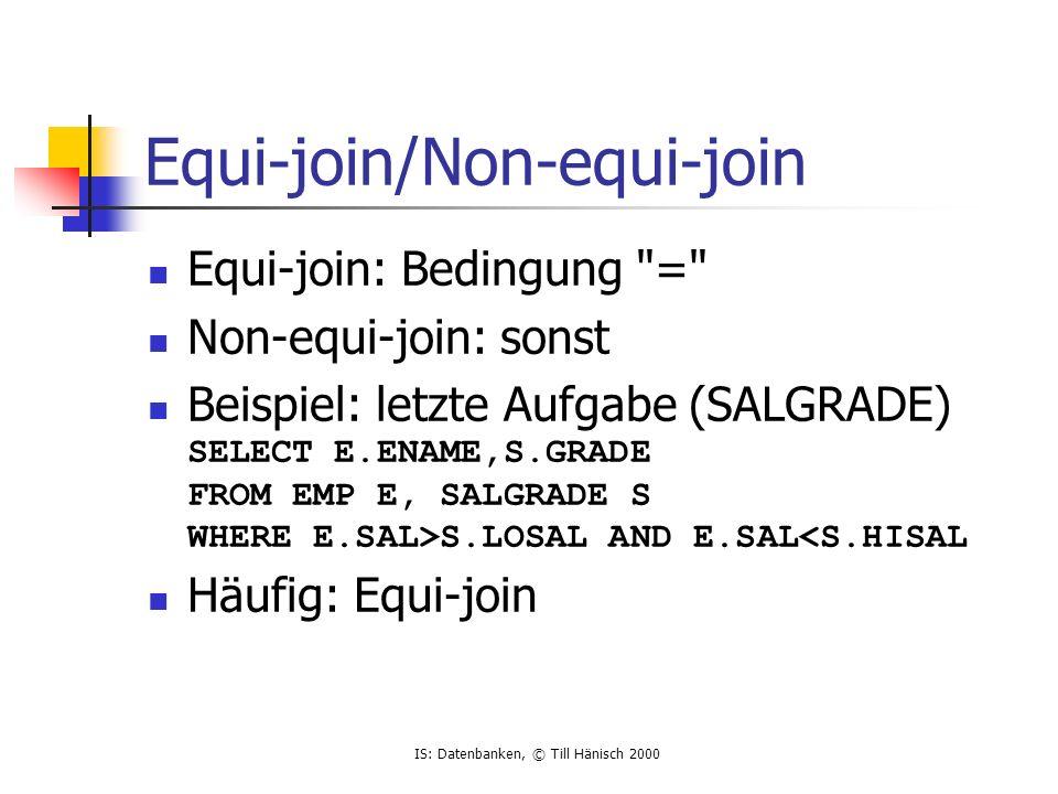 IS: Datenbanken, © Till Hänisch 2000 Equi-join/Non-equi-join Equi-join: Bedingung = Non-equi-join: sonst Beispiel: letzte Aufgabe (SALGRADE) SELECT E.ENAME,S.GRADE FROM EMP E, SALGRADE S WHERE E.SAL>S.LOSAL AND E.SAL<S.HISAL Häufig: Equi-join