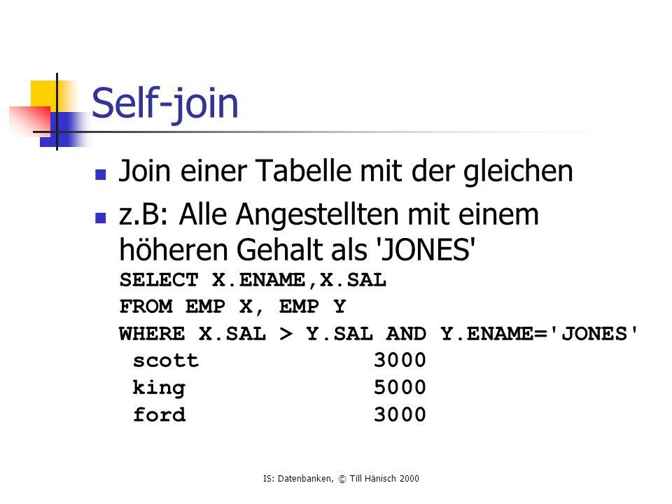 IS: Datenbanken, © Till Hänisch 2000 Self-join Join einer Tabelle mit der gleichen z.B: Alle Angestellten mit einem höheren Gehalt als JONES SELECT X.ENAME,X.SAL FROM EMP X, EMP Y WHERE X.SAL > Y.SAL AND Y.ENAME= JONES scott 3000 king 5000 ford 3000