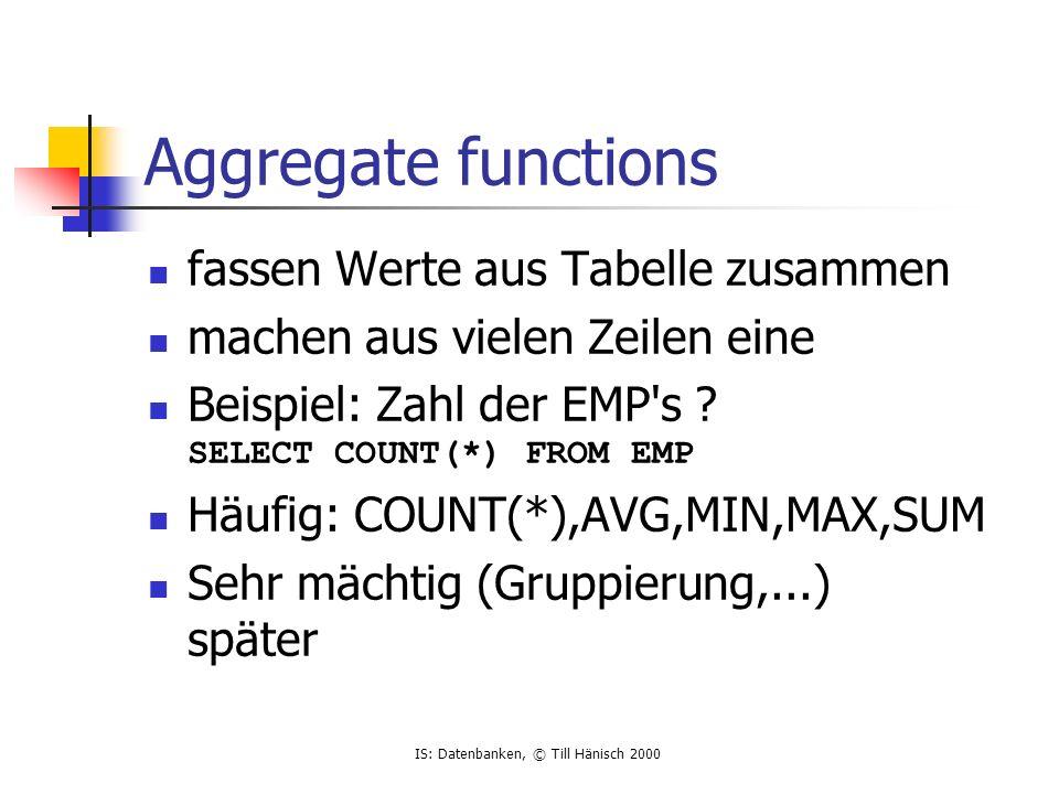IS: Datenbanken, © Till Hänisch 2000 Aggregate functions fassen Werte aus Tabelle zusammen machen aus vielen Zeilen eine Beispiel: Zahl der EMP s .