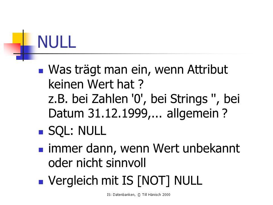 IS: Datenbanken, © Till Hänisch 2000 NULL Was trägt man ein, wenn Attribut keinen Wert hat .