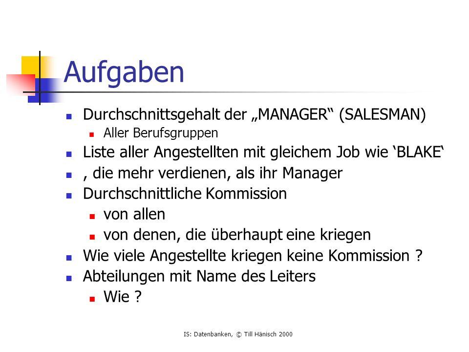 IS: Datenbanken, © Till Hänisch 2000 Aufgaben Durchschnittsgehalt der MANAGER (SALESMAN) Aller Berufsgruppen Liste aller Angestellten mit gleichem Job wie BLAKE, die mehr verdienen, als ihr Manager Durchschnittliche Kommission von allen von denen, die überhaupt eine kriegen Wie viele Angestellte kriegen keine Kommission .
