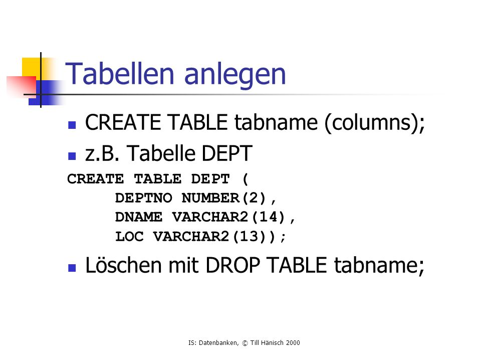 IS: Datenbanken, © Till Hänisch 2000 Tabellen anlegen CREATE TABLE tabname (columns); z.B. Tabelle DEPT CREATE TABLE DEPT ( DEPTNO NUMBER(2), DNAME VA