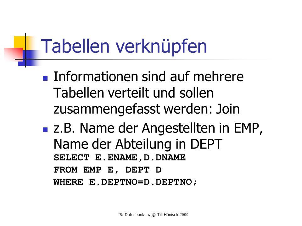 IS: Datenbanken, © Till Hänisch 2000 Tabellen verknüpfen Informationen sind auf mehrere Tabellen verteilt und sollen zusammengefasst werden: Join z.B.