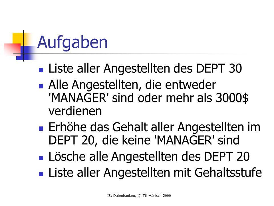IS: Datenbanken, © Till Hänisch 2000 Aufgaben Liste aller Angestellten des DEPT 30 Alle Angestellten, die entweder MANAGER sind oder mehr als 3000$ verdienen Erhöhe das Gehalt aller Angestellten im DEPT 20, die keine MANAGER sind Lösche alle Angestellten des DEPT 20 Liste aller Angestellten mit Gehaltsstufe
