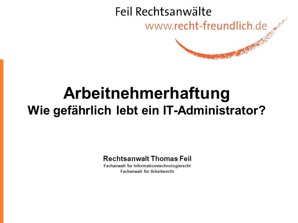 Arbeitnehmerhaftung Wie gefährlich lebt ein IT-Administrator? Rechtsanwalt Thomas Feil Fachanwalt für Informationstechnologierecht Fachanwalt für Arbe
