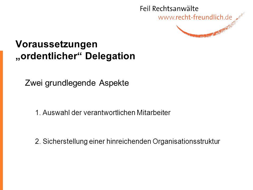 Voraussetzungen ordentlicher Delegation Zwei grundlegende Aspekte 1. Auswahl der verantwortlichen Mitarbeiter 2. Sicherstellung einer hinreichenden Or