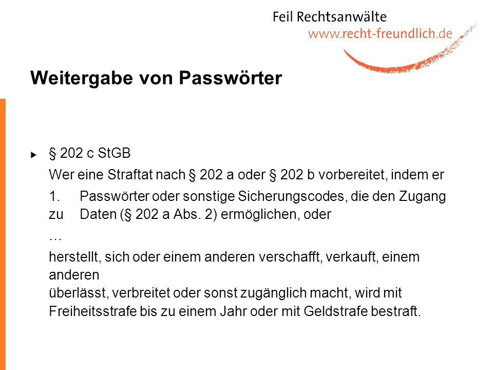 Weitergabe von Passwörter § 202 c StGB Wer eine Straftat nach § 202 a oder § 202 b vorbereitet, indem er 1.Passwörter oder sonstige Sicherungscodes, d