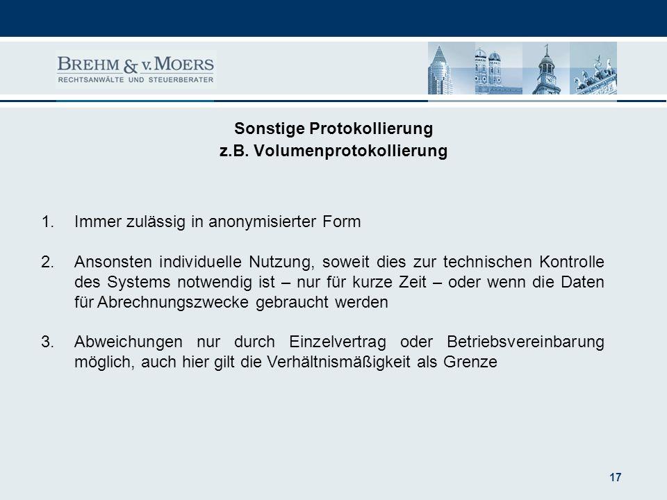 17 Sonstige Protokollierung z.B. Volumenprotokollierung 1.Immer zulässig in anonymisierter Form 2.Ansonsten individuelle Nutzung, soweit dies zur tech
