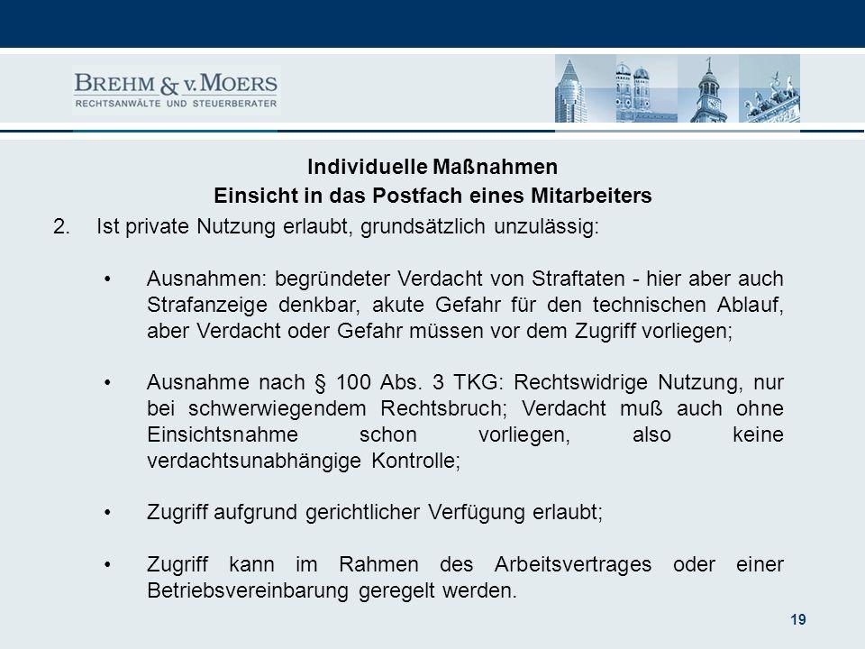 19 Individuelle Maßnahmen Einsicht in das Postfach eines Mitarbeiters 2.Ist private Nutzung erlaubt, grundsätzlich unzulässig: Ausnahmen: begründeter