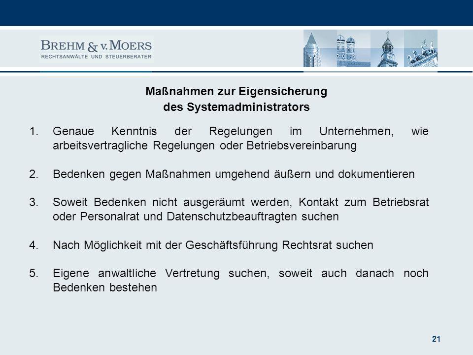 21 Maßnahmen zur Eigensicherung des Systemadministrators 1.Genaue Kenntnis der Regelungen im Unternehmen, wie arbeitsvertragliche Regelungen oder Betr