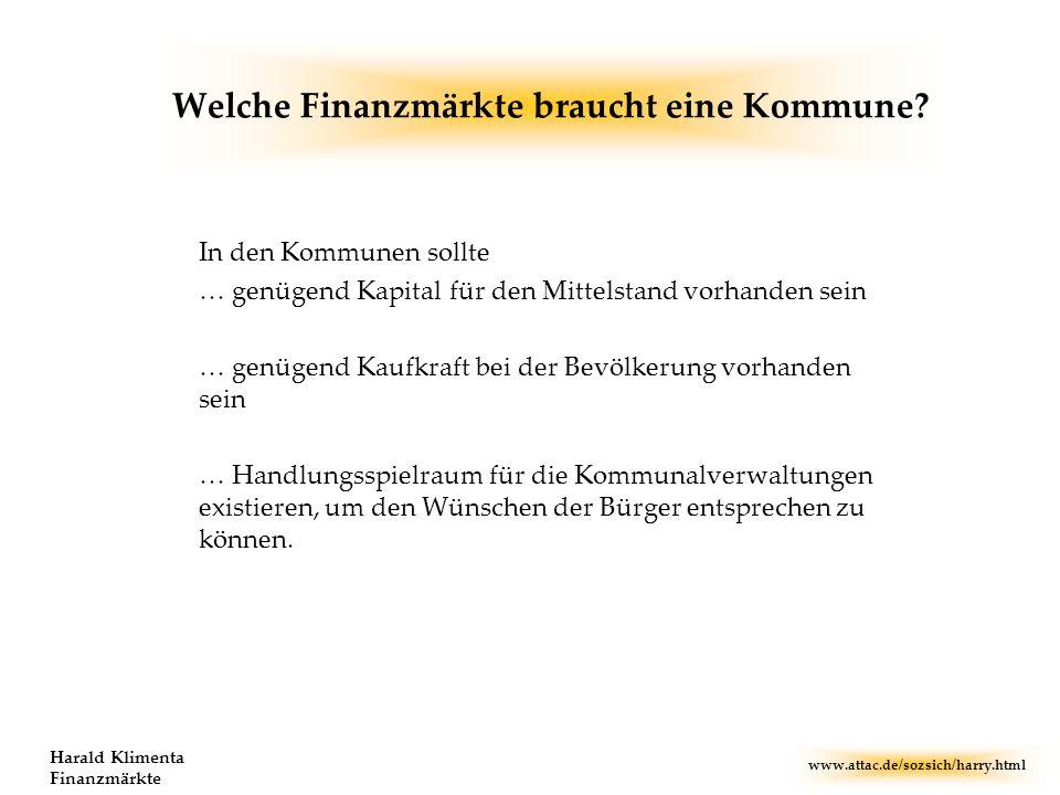 www.attac.de/sozsich/harry.html Harald Klimenta Finanzmärkte Welche Finanzmärkte braucht eine Kommune? In den Kommunen sollte … genügend Kapital für d