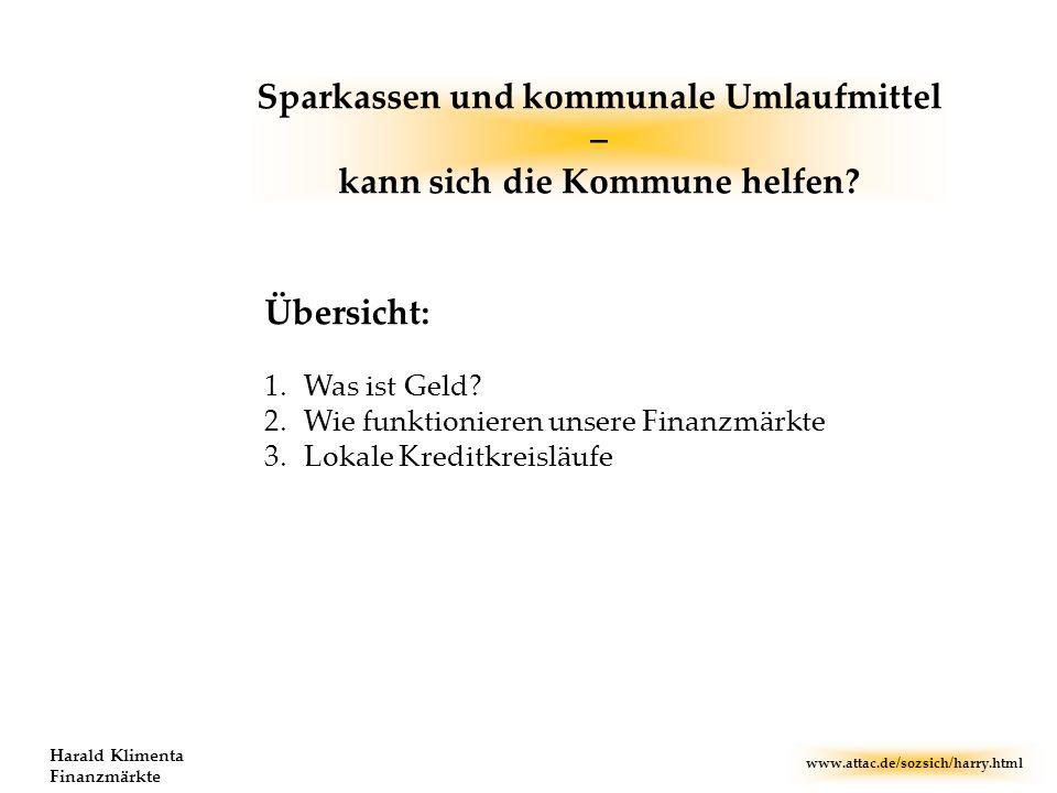 www.attac.de/sozsich/harry.html Harald Klimenta Finanzmärkte Übersicht: 1.Was ist Geld? 2.Wie funktionieren unsere Finanzmärkte 3.Lokale Kreditkreislä