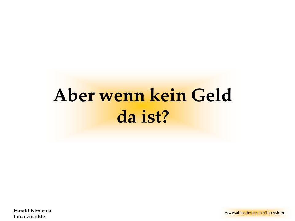 www.attac.de/sozsich/harry.html Harald Klimenta Finanzmärkte Aber wenn kein Geld da ist?