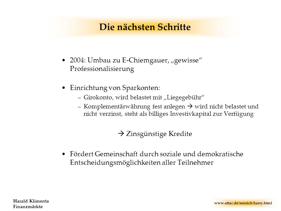 www.attac.de/sozsich/harry.html Harald Klimenta Finanzmärkte Die nächsten Schritte 2004: Umbau zu E-Chiemgauer, gewisse Professionalisierung Einrichtu
