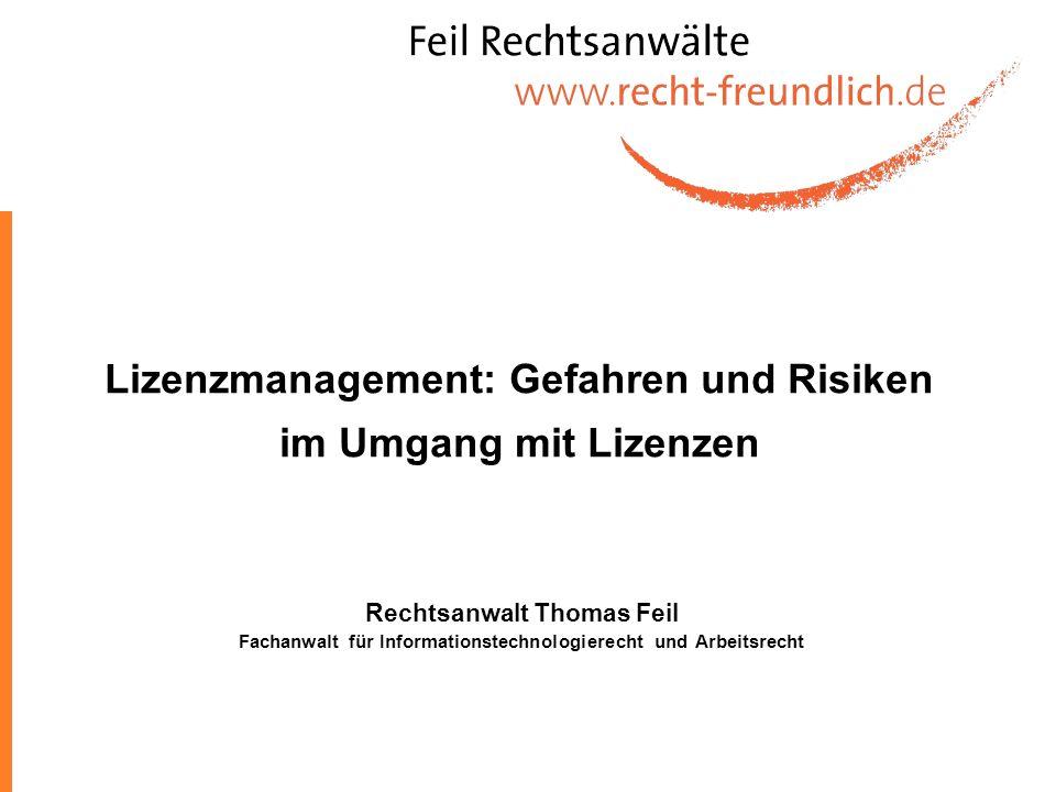 Lizenzmanagement: Gefahren und Risiken im Umgang mit Lizenzen Rechtsanwalt Thomas Feil Fachanwalt für Informationstechnologierecht und Arbeitsrecht