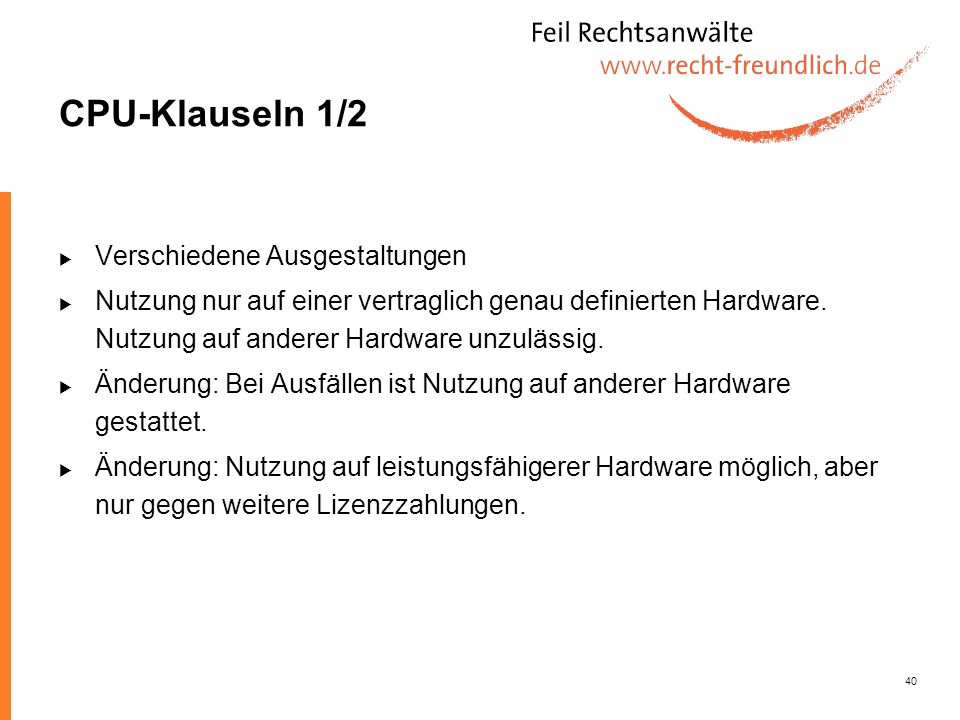40 CPU-Klauseln 1/2 Verschiedene Ausgestaltungen Nutzung nur auf einer vertraglich genau definierten Hardware. Nutzung auf anderer Hardware unzulässig