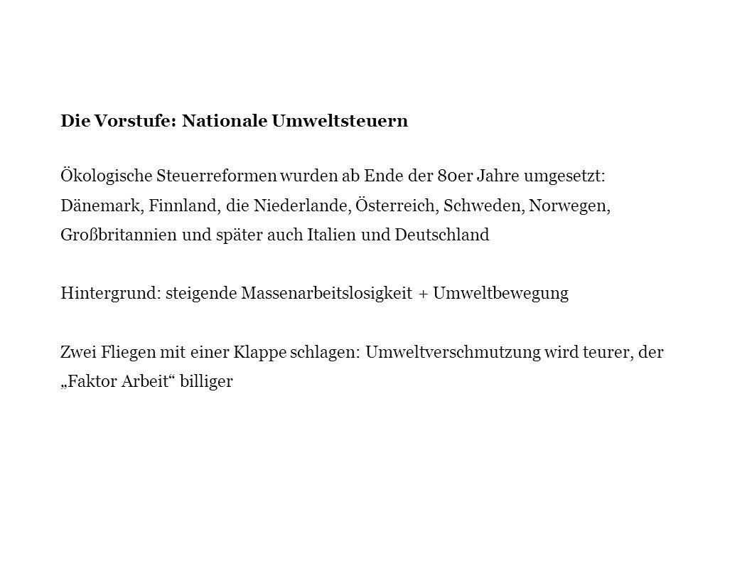 Die Vorstufe: Nationale Umweltsteuern Ökologische Steuerreformen wurden ab Ende der 80er Jahre umgesetzt: Dänemark, Finnland, die Niederlande, Österre