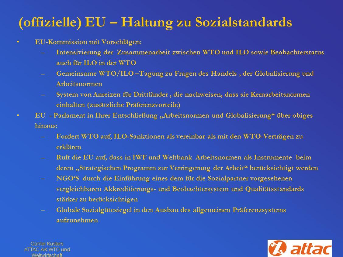 Günter Küsters ATTAC AK WTO und Weltwirtschaft (offizielle) EU – Haltung zu Sozialstandards EU-Kommission mit Vorschlägen: –Intensivierung der Zusamme