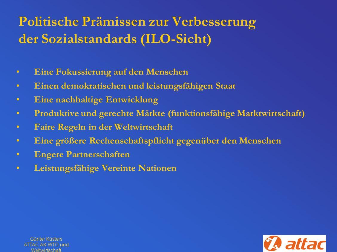 Günter Küsters ATTAC AK WTO und Weltwirtschaft Politische Prämissen zur Verbesserung der Sozialstandards (ILO-Sicht) Eine Fokussierung auf den Mensche