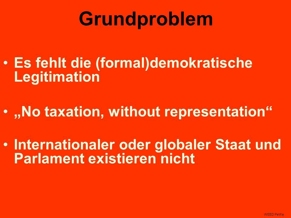 Grundproblem Es fehlt die (formal)demokratische Legitimation No taxation, without representation Internationaler oder globaler Staat und Parlament existieren nicht WEED PeWa