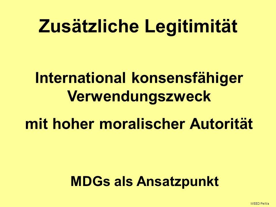 Zusätzliche Legitimität International konsensfähiger Verwendungszweck mit hoher moralischer Autorität MDGs als Ansatzpunkt WEED PeWa