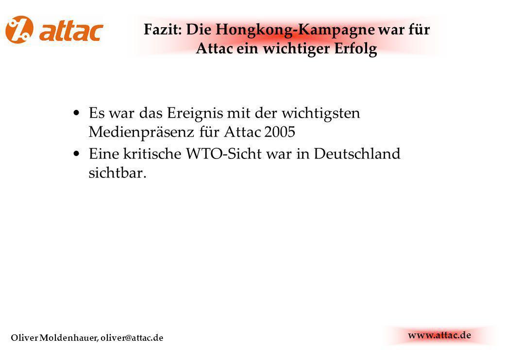 www.attac.de Oliver Moldenhauer, oliver@attac.de Fazit: Die Hongkong-Kampagne war für Attac ein wichtiger Erfolg Es war das Ereignis mit der wichtigsten Medienpräsenz für Attac 2005 Eine kritische WTO-Sicht war in Deutschland sichtbar.