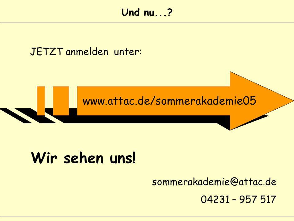 Und nu...? JETZT anmelden unter: Wir sehen uns! sommerakademie@attac.de 04231 – 957 517 www.attac.de/sommerakademie05